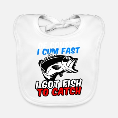 Fishing Of Course I Cum Fast I Got Fish To Catch - Baby Bib