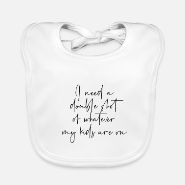 Humour I need a double shot of whatever my kids are on - Baby Bib