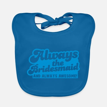 Always always the bridesmaid and ALWAYS AWESOME! - Baby Bib