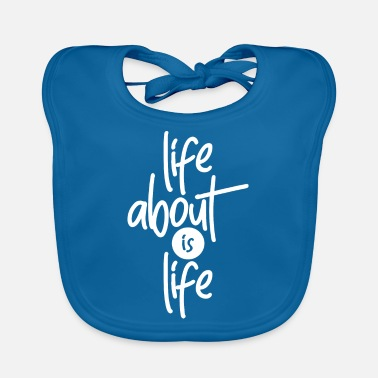 Life LIFE ABOUT IS LIFE - Baby Bib