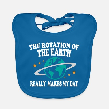 The Rotation Of The World the rotation of the earth really makes my day - Lätzchen