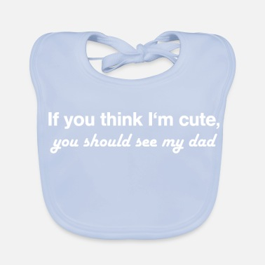Cute If you think I'm cute, you should see my dad - Baby Bib