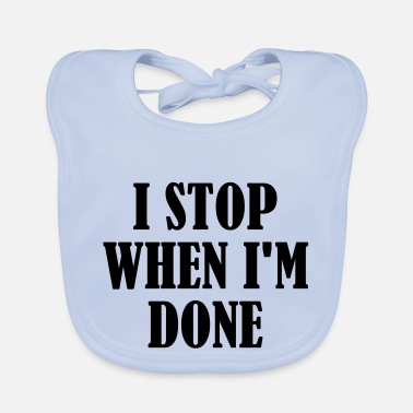 I Stop When Im Done - Baby Bib