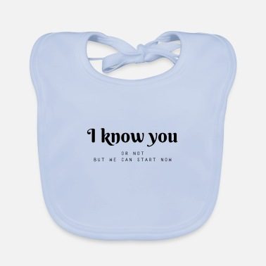 I know you ... or not, but we can start now - Baby Bib