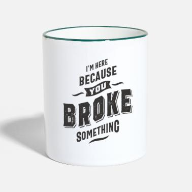 Im I'm Here Because You Broke Something - Two-Tone Mug