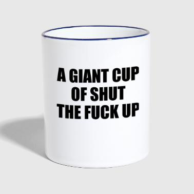 Up A Giant Cup of Shut the Fuck Up - Contrasting Mug