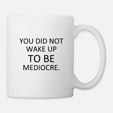 3 YOU DID NOT WAKE UP TO BE MEDIOCRE - Tasse