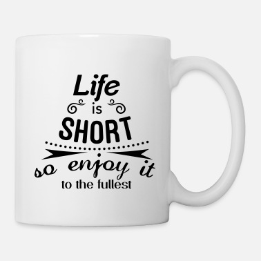 Life is short so enjoy it to the fullest - Taza