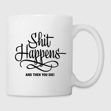 shit happens - and then you die - Mugg