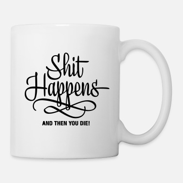 shit happens - and then you die - Mug