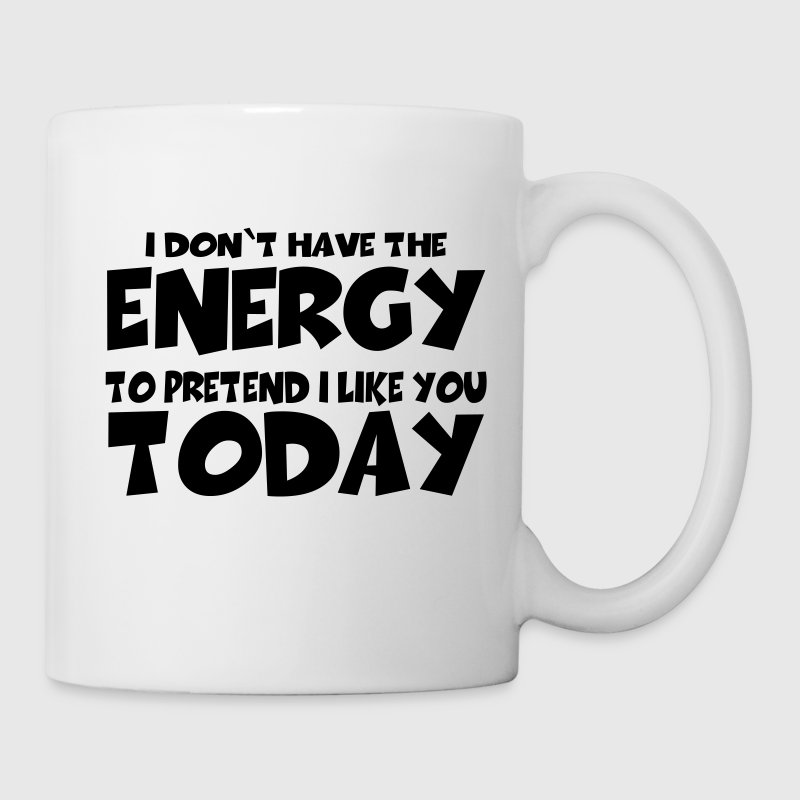 I don't have the energy to pretend I like you - Mug