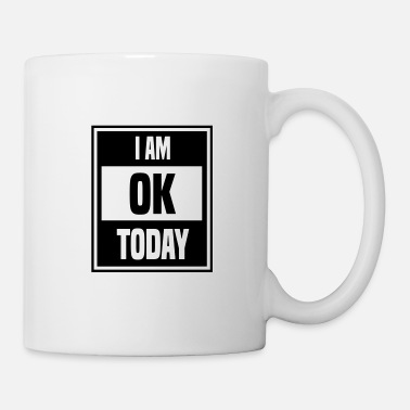 I Am Ok I AM OK TODAY - Mug