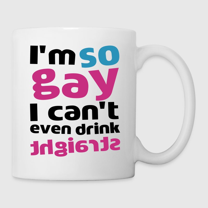 I'm So Gay I Can't Even Drink Straight - Tasse
