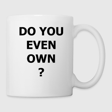 Do It DO YOU EVEN OWN - Tasse