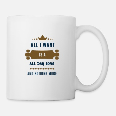 All I Want Everything I want ... All i want is a all - Mug