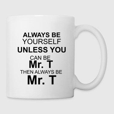 Always be yourself unless you can be Mr.T - Tasse