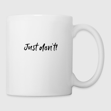 Just don't! - Tasse