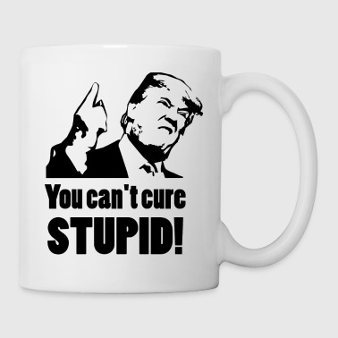 Trump, You can't cure stupid! - Mugg