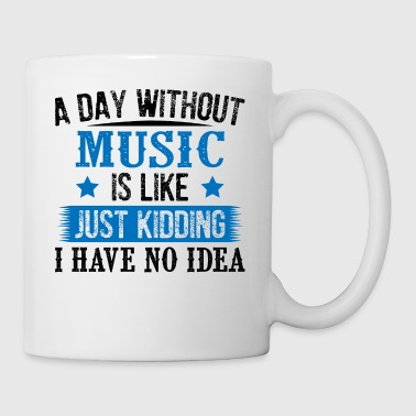 A Day Without Music Just Kidding - Tasse