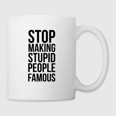 Stop Making Stupid People Famous - Tasse