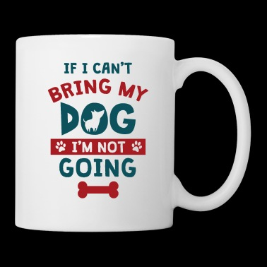 Great If I Can't Bring My Dog I'm Not Going TShirt - Mug