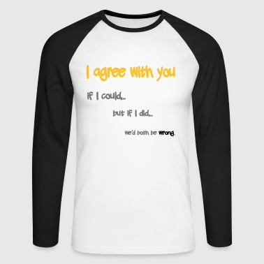 I Agree With You If I Could  - Men's Long Sleeve Baseball T-Shirt