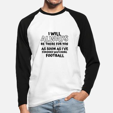 Football: I will always be there for you. - Men's Longsleeve Baseball T-Shirt