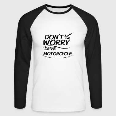 Don`t Worry - drive Motorcycle - Men's Long Sleeve Baseball T-Shirt