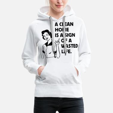 a clean home is a sign of a  life Bags  - Women's Premium Hoodie