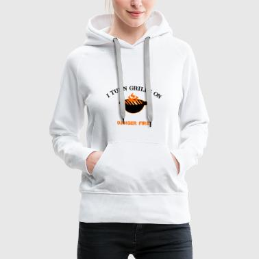 I turn grills on Danger Fire - Women's Premium Hoodie
