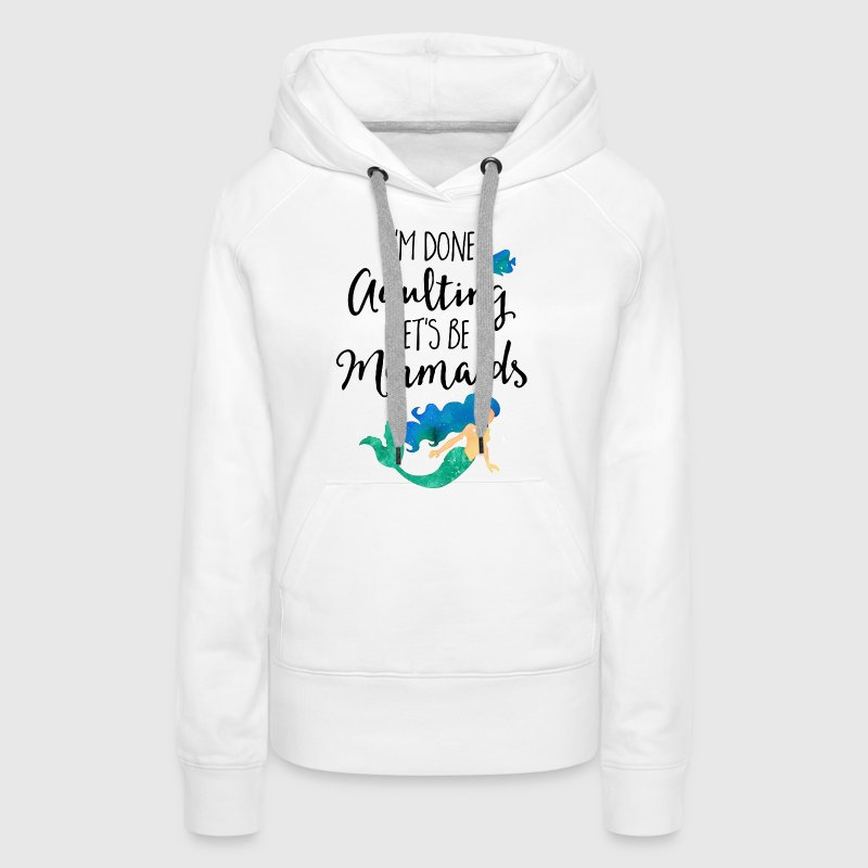 Done Adulting Mermaids Funny Quote - Women's Premium Hoodie
