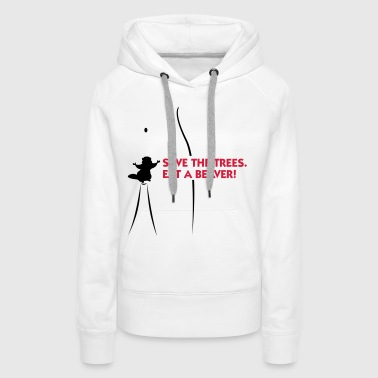 Save the trees. Eat a beaver. - Women's Premium Hoodie