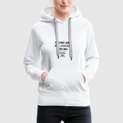 If you do not laugh at my jokes - Women's Premium Hoodie