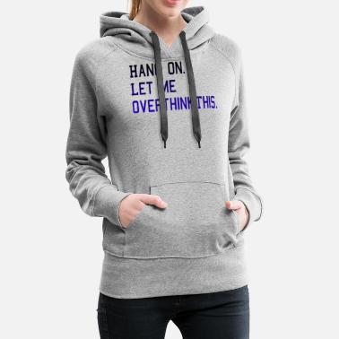 Let Hang on. Let me overthink this. - Women's Premium Hoodie