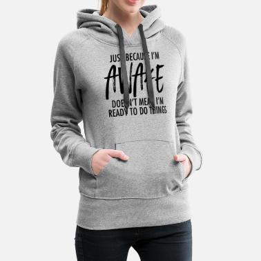 Morning Just Because I'm Awake Doesn't Mean I'm Ready To.. - Women's Premium Hoodie