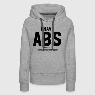I have ABS(olutely no idea what I am doing) - Women's Premium Hoodie