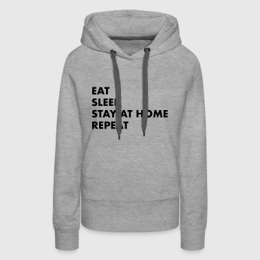 EAT SLEEP STAY AT HOME - Women's Premium Hoodie