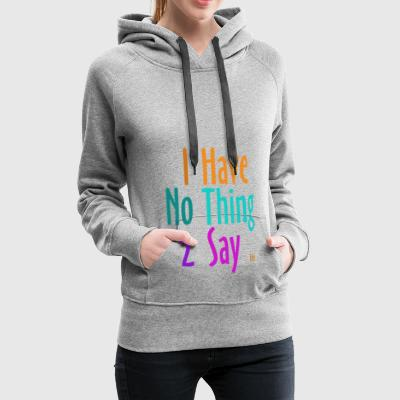 I_have_nothing_to_say - Women's Premium Hoodie