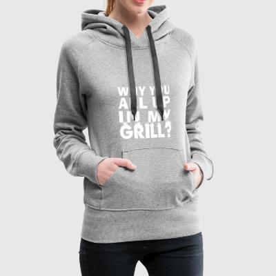 Why You All Up In My Grill? T shirt poison - Women's Premium Hoodie