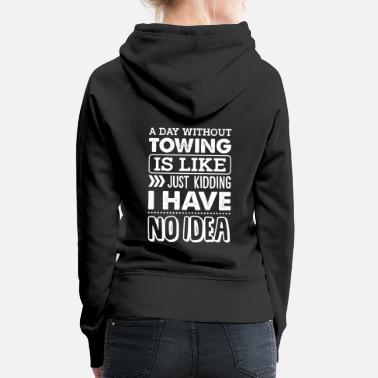 Sir Day Without Towing is Like Kidding I Have No Idea - Women's Premium Hoodie
