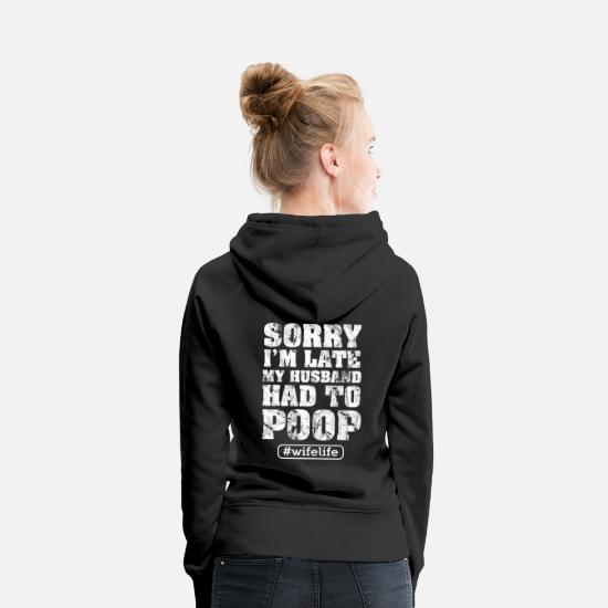 Girlfriend Hoodies & Sweatshirts - Sorry I'm late my Husband had to poop Gift Shirt - Women's Premium Hoodie black