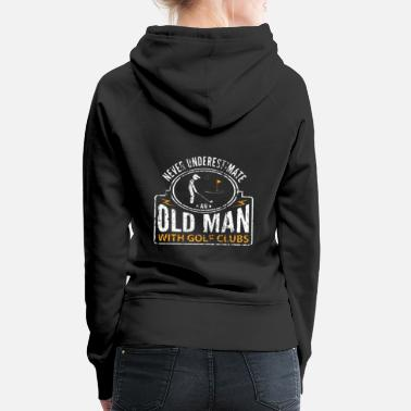 Golf Clubs Never Underestimate an Old Man with Golf Clubs - Women's Premium Hoodie