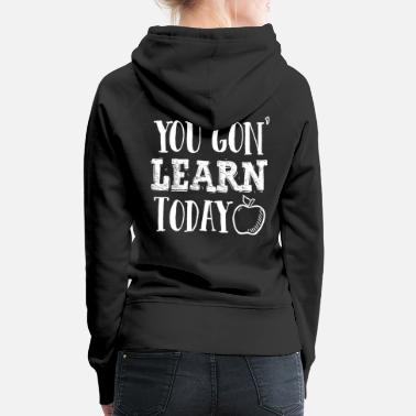 Best In Class You Gon Learn Today Funny Teacher Appreciation - Women's Premium Hoodie