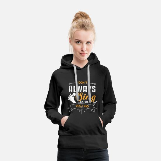 Father's Day Hoodies & Sweatshirts - I don't always sing oh wait yes i do - music lovin - Women's Premium Hoodie black