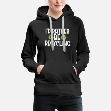 Waste I'd Rather Be Recycling Ecofriendly Environmental - Women's Premium Hoodie