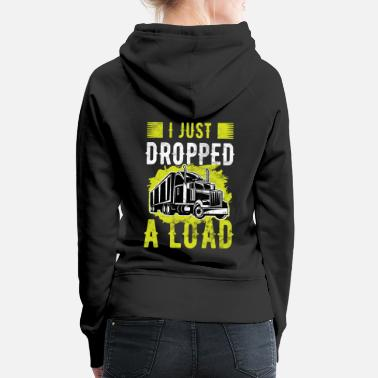 Transport Trucker I Just Dropped A Load Truck Driver - Women's Premium Hoodie