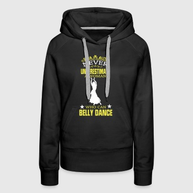 NEVER UNDERESTIMATE A WOMAN WHO CAN BELLY DANCE! - Women's Premium Hoodie
