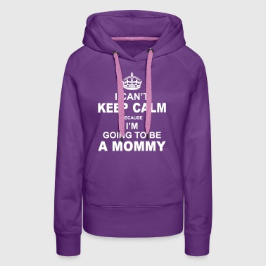i cant keep calm because i am going to be a Mommy - Women's Premium Hoodie