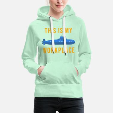 Workplace THIS IS MY WORKPLACE submarine - Women's Premium Hoodie