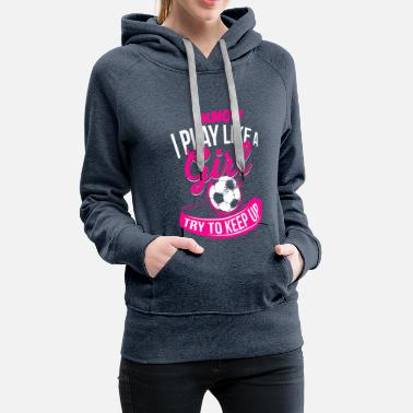 Run Like A Girl I know I like playing Girl - Soccer Soccer Girl - Women's Premium Hoodie